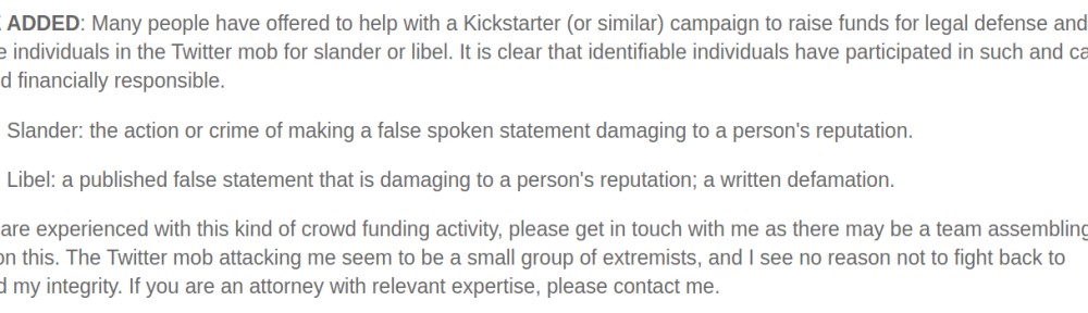NOTE ADDED: Many people have offered to help with a Kickstarter (or similar) campaign to raise funds for legal defense and to pursue individuals in the Twitter mob for slander or libel. It is clear that identifiable individuals have participated in such and can be held financially responsible. Slander: the action or crime of making a false spoken statement damaging to a person's reputation. Libel: a published false statement that is damaging to a person's reputation; a written defamation. If you are experienced with this kind of crowd funding activity, please get in touch with me as there may be a team assembling to work on this. The Twitter mob attacking me seem to be a small group of extremists, and I see no reason not to fight back to defend my integrity. If you are an attorney with relevant expertise, please contact me.