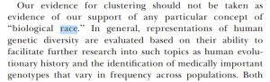 Our evidence for clustering should not be taken as evidence of our support of any particular concept of ''biological race.'' In general, representations of human genetic diversity are evaluated based on their ability to facilitate further research into such topics as human evolu- tionary history and the identification of medically important genotypes that vary in frequency across populationsOur evidence for clustering should not be taken as evidence of our support of any particular concept of ''biological race.'' In general, representations of human genetic diversity are evaluated based on their ability to facilitate further research into such topics as human evolu- tionary history and the identification of medically important genotypes that vary in frequency across populations.