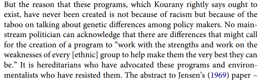 "But the reason that these programs, which Kourany rightly says ought to exist, have never been created is not because of racism but because of the taboo on talking about genetic differences among policy makers. No mainstream politician can acknowledge that there are differences that might call for the creation of a program to ""work with the strengths and work on the weaknesses of every [ethnic] group to help make them the very best they can be."" It is hereditarians who have advocated these programs and environmentalists who have resisted them. The abstract to Jensen's (1969) paper –"